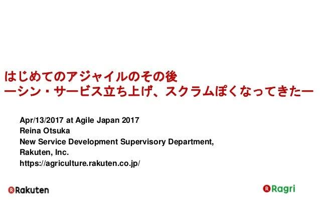 はじめてのアジャイルのその後 ーシン・サービス立ち上げ、スクラムぽくなってきたー Apr/13/2017 at Agile Japan 2017 Reina Otsuka New Service Development Supervisory ...