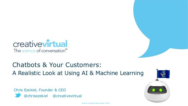 www.creativevirtual.com Chatbots & Your Customers: A Realistic Look at Using AI & Machine Learning Chris Ezekiel, Founder ...