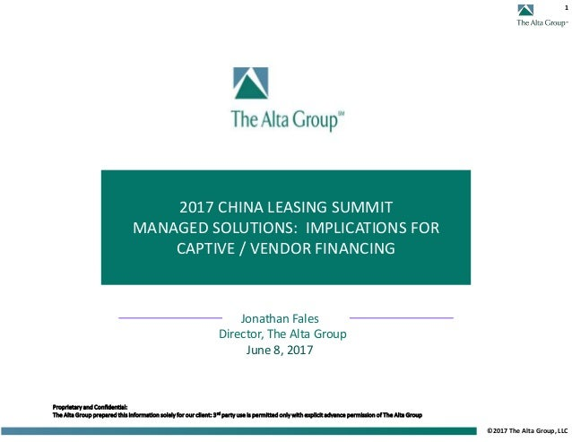 1 ©2017 The Alta Group, LLC 2017 CHINA LEASING SUMMIT MANAGED SOLUTIONS: IMPLICATIONS FOR CAPTIVE / VENDOR FINANCING Propr...