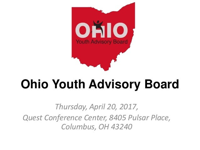 Ohio Youth Advisory Board Thursday, April 20, 2017, Quest Conference Center, 8405 Pulsar Place, Columbus, OH 43240