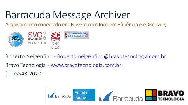 Barracuda Message Archiver Arquivamento conectado em Nuvem com foco em Eficiência e eDiscovery Roberto Neigenfind - Robert...