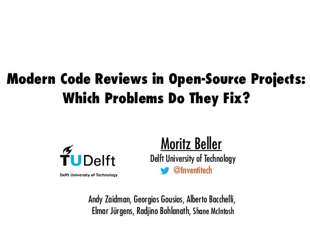 Modern Code Reviews in Open-Source Projects: Which Problems Do They Fix? Moritz Beller Delft University of Technology @Inv...