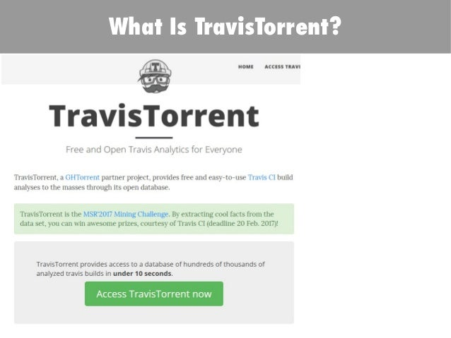 What Is TravisTorrent? .testroots.org Free* SQL-like cloud query interface on Google BQ MSR Mining Challenge 2017 Public D...