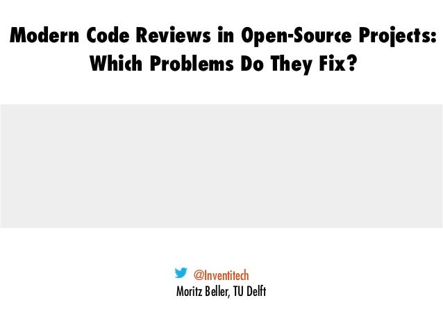 @Inventitech Moritz Beller, TU Delft Modern Code Reviews in Open-Source Projects: Which Problems Do They Fix?