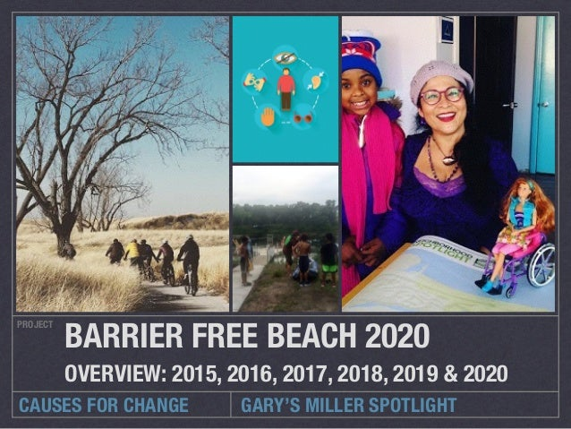 CAUSES FOR CHANGE PROJECT BARRIER FREE BEACH 2020 OVERVIEW: 2015, 2016, 2017, 2018, 2019 & 2020 GARY'S MILLER SPOTLIGHT