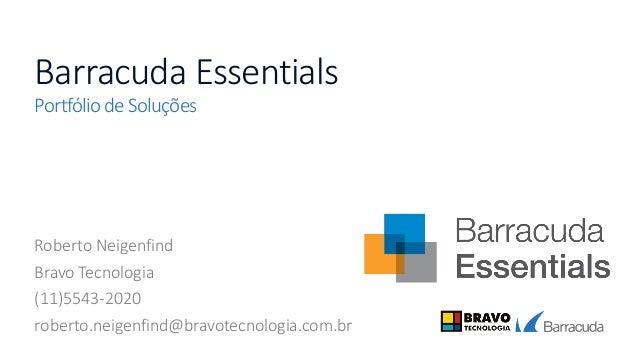 Barracuda Essentials Portfólio de Soluções Roberto Neigenfind Bravo Tecnologia (11)5543-2020 roberto.neigenfind@bravotecno...