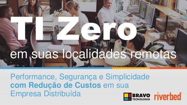 TI Zero em suas localidades remotas Performance, Segurança e Simplicidade com Redução de Custos em sua Empresa Distribuída