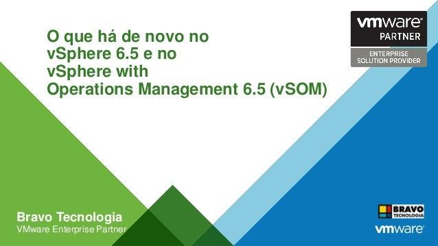 O que há de novo no vSphere 6.5 e no vSphere with Operations Management 6.5 (vSOM) Bravo Tecnologia VMware Enterprise Part...