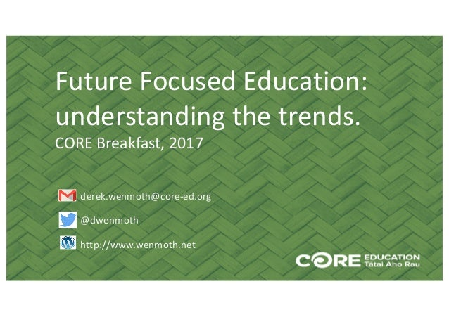 Future	Focused	Education:	 understanding	the	trends. CORE	Breakfast,	2017 derek.wenmoth@core-ed.org @dwenmoth http://www.w...