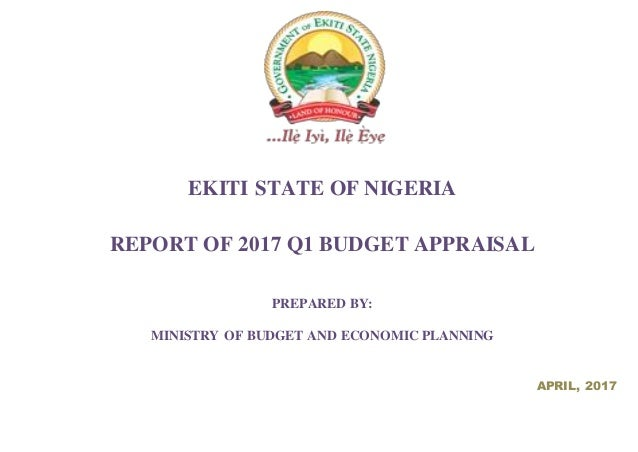 EKITI STATE OF NIGERIA REPORT OF 2017 Q1 BUDGET APPRAISAL PREPARED BY: MINISTRY OF BUDGET AND ECONOMIC PLANNING APRIL, 2017