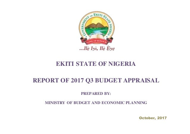 EKITI STATE OF NIGERIA REPORT OF 2017 Q3 BUDGET APPRAISAL PREPARED BY: MINISTRY OF BUDGET AND ECONOMIC PLANNING October, 2...
