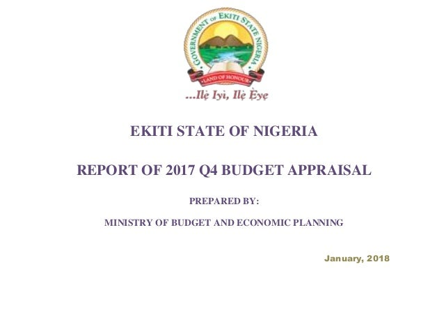 EKITI STATE OF NIGERIA REPORT OF 2017 Q4 BUDGET APPRAISAL PREPARED BY: MINISTRY OF BUDGET AND ECONOMIC PLANNING January, 2...
