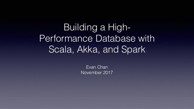 Building a High- Performance Database with Scala, Akka, and Spark Evan Chan November 2017
