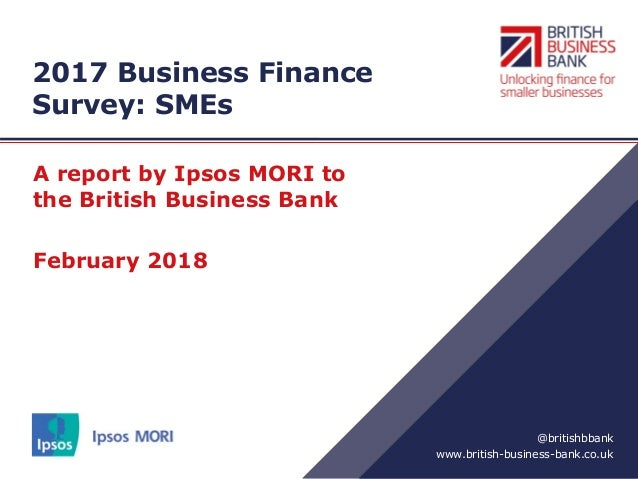 www.british-business-bank.co.uk @britishbbank 2017 Business Finance Survey: SMEs A report by Ipsos MORI to the British Bus...