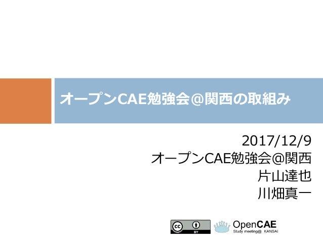 2017/12/9 オープンCAE勉強会@関西 片山達也 川畑真一 オープンCAE勉強会@関西の取組み