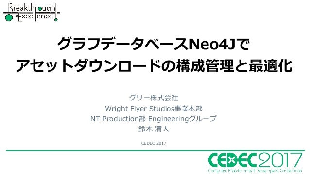 グラフデータベースNeo4Jで アセットダウンロードの構成管理と最適化 グリー株式会社 Wright Flyer Studios事業本部 NT Production部 Engineeringグループ 鈴⽊ 清⼈ CEDEC 2017