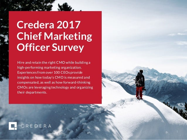 | 2017 CMO Survey 1 Credera 2017 Chief Marketing Officer Survey Hire and retain the right CMO while building a high-perfor...