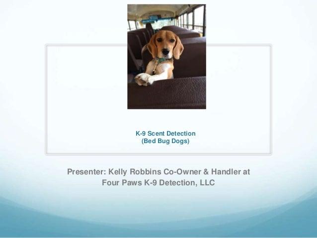 K-9 Scent Detection (Bed Bug Dogs) Presenter: Kelly Robbins Co-Owner & Handler at Four Paws K-9 Detection, LLC