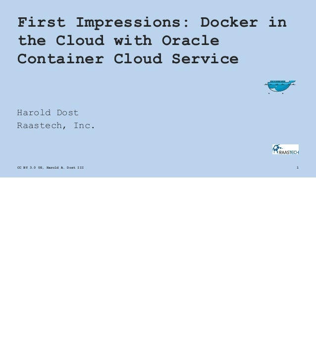 First Impressions: Docker in the Cloud with Oracle Container Cloud Service Harold Dost Raastech, Inc. CC BY 3.0 US, Harold...