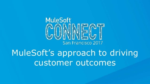 All contents © MuleSoft Inc. MuleSoft's approach to driving customer outcomes