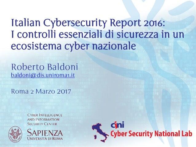 Roberto Baldoni baldoni@dis.uniroma1.it Roma 2 Marzo 2017 Italian Cybersecurity Report 2016: I controlli essenziali di sic...