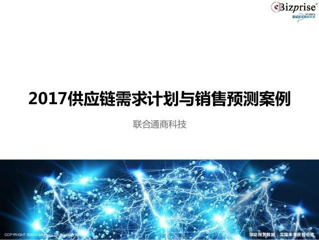 COPYRIGHT © 2018 eBizprise Technology (TJ) Ltd. 滚动预测数据,实现未来获利价值 2017供应链需求计划与销售预测案例 联合通商科技