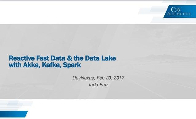 Reactive Fast Data & the Data Lake with Akka, Kafka, Spark DevNexus, Feb 23, 2017 Todd Fritz