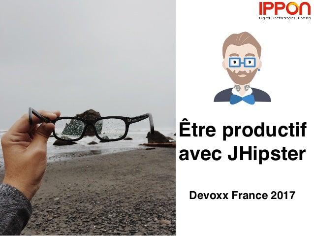 Être productif avec JHipster Devoxx France 2017