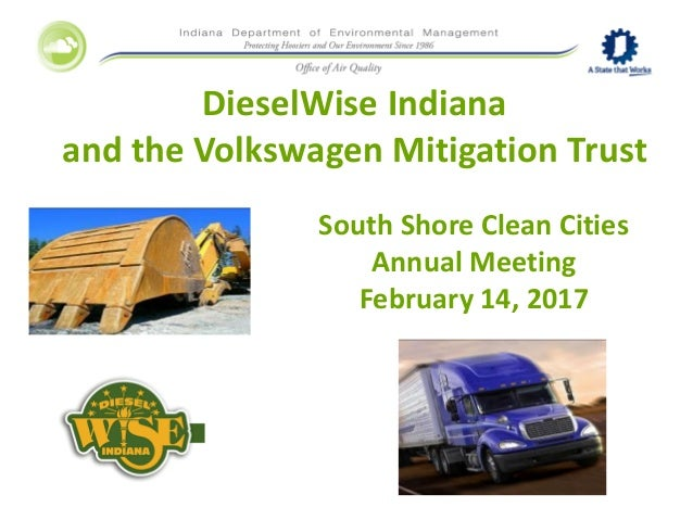 DieselWise Indiana and the Volkswagen Mitigation Trust South Shore Clean Cities Annual Meeting February 14, 2017