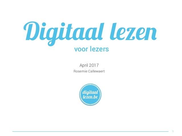 April 2017 Rosemie Callewaert Digitaal lezen 1 voor lezers