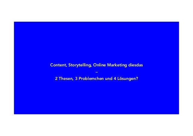 Content, Storytelling, Online Marketing diesdas – 2 Thesen, 3 Problemchen und 4 Lösungen?