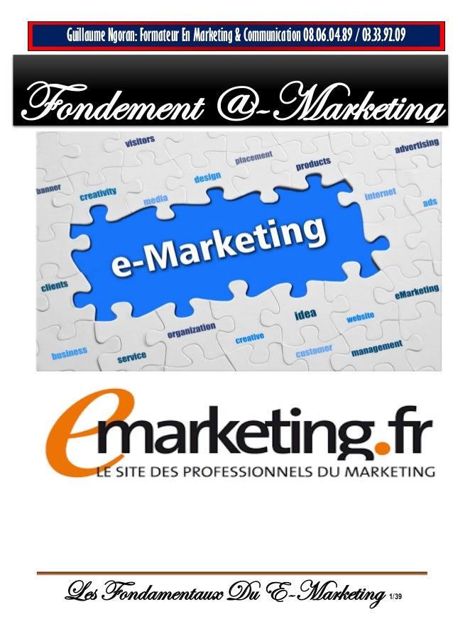 Les Fondamentaux Du E-Marketing 1/39 Guillaume Ngoran: Formateur En Marketing & Communication 08.06.04.89 / 03.33.92.09 Fo...