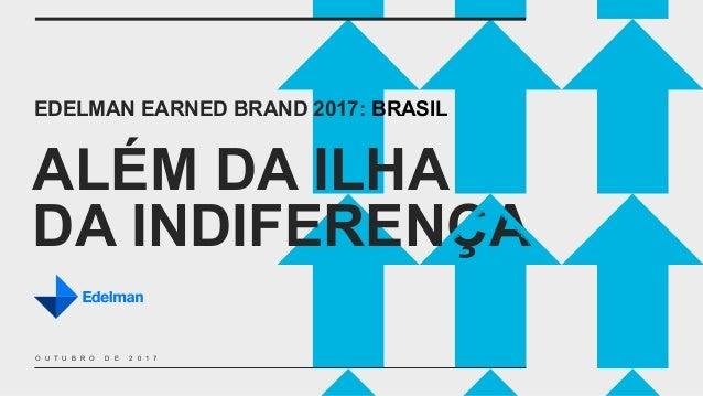 ALÉM DA ILHA DA INDIFERENÇA EDELMAN EARNED BRAND 2017: BRASIL O U T U B R O D E 2 0 1 7