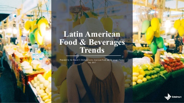 Latin American Food & Beverages Trends Prepared by the Daniel J. Edelman Latin American Food and Beverages Sector July 2017