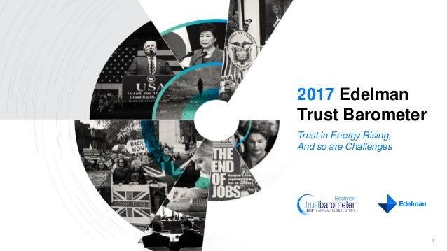 2017 Edelman Trust Barometer Trust in Energy Rising, And so are Challenges 1