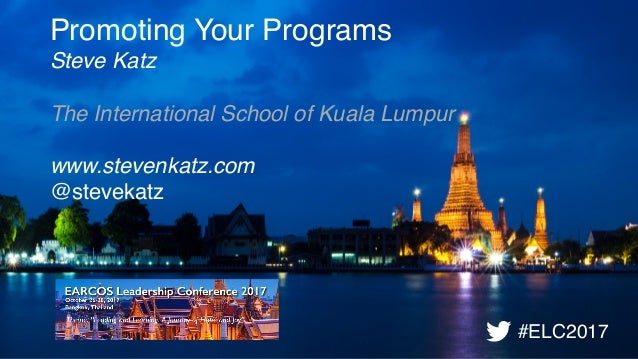 Promoting Your Programs Steve Katz The International School of Kuala Lumpur  www.stevenkatz.com @stevekatz #ELC2017