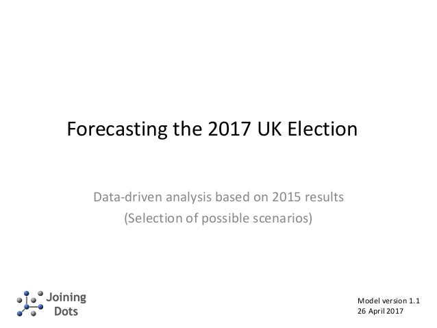 Forecasting the 2017 UK Election Data-driven analysis based on 2015 results (Selection of possible scenarios) Model versio...