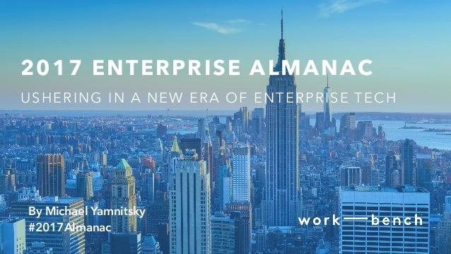 2017 ENTERPRISE ALMANAC // @WORK_BENCH // #2017ALMANAC 2017 ENTERPRISE ALMANAC USHERING IN A NEW ERA OF ENTERPRISE TECH By...
