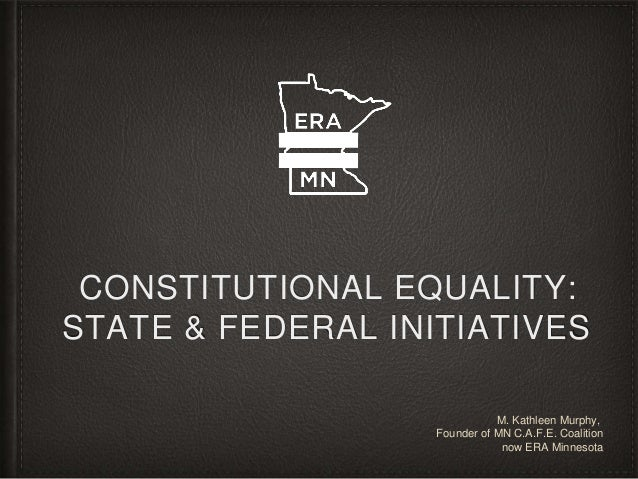 CONSTITUTIONAL EQUALITY: STATE & FEDERAL INITIATIVES M. Kathleen Murphy, Founder of MN C.A.F.E. Coalition now ERA Minnesota