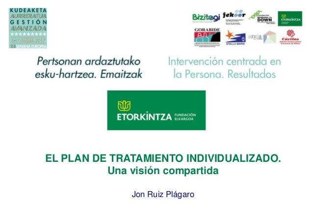 EL PLAN DE TRATAMIENTO INDIVIDUALIZADO. Una visión compartida Jon Ruiz Plágaro Logo propio de la entidad