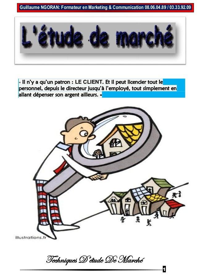 Techniques D'étude De Marché 1 Guillaume NGORAN: Formateur en Marketing & Communication 08.06.04.89 / 03.33.92.09 « Il n'y...