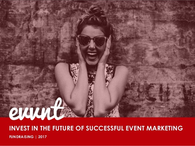 August 2014 INVEST IN THE FUTURE OF SUCCESSFUL EVENT MARKETING FUNDRAISING   2017 evvnt