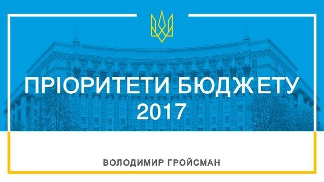 ПРІОРИТЕТИ БЮДЖ ЕТУ 2017 ВОЛ ОДИМИР ГРОЙСМАН