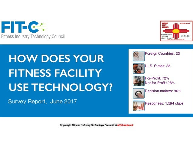 HOW DOES YOUR FITNESS FACILITY USE TECHNOLOGY? Survey Report, June 2017 Foreign Countries: 23 U. S. States: 33 For-Profit:...
