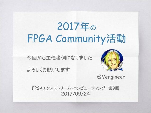 2017年の FPGA Community活動 @Vengineer FPGAエクスストリーム・コンピューティング 第9回 2017/09/24 今回から主催者側になりました よろしくお願いします