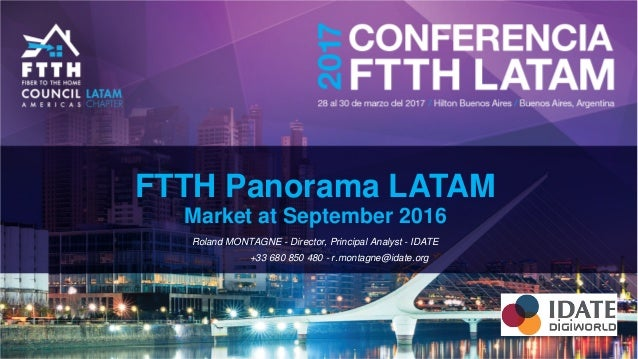 FTTH Panorama LATAM Market at September 2016 Roland MONTAGNE - Director, Principal Analyst - IDATE +33 680 850 480 - r.mon...