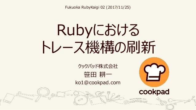Rubyにおける トレース機構の刷新 クックパッド株式会社 笹田 耕一 ko1@cookpad.com Fukuoka RubyKaigi 02 (2017/11/25)
