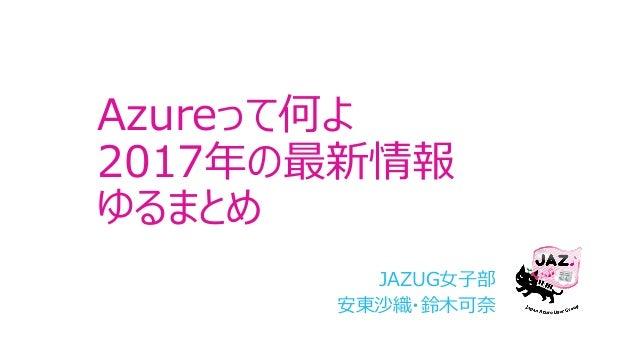 Azureって何よ 2017年の最新情報 ゆるまとめ JAZUG⼥⼦部 安東沙織・鈴⽊可奈