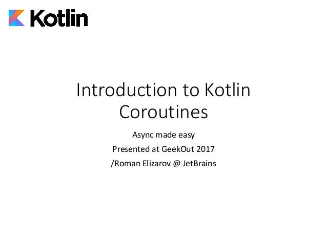 Introduction	to	Kotlin	 Coroutines Async	made	easy Presented	at	GeekOut 2017 /Roman	Elizarov	@	JetBrains
