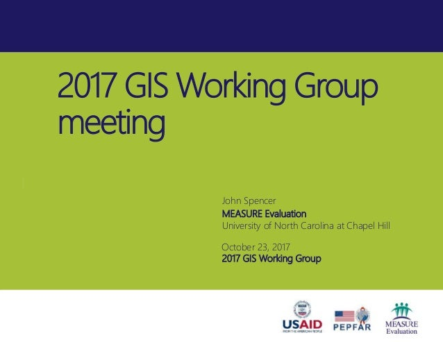 2017 GIS Working Group meeting John Spencer MEASURE Evaluation University of North Carolina at Chapel Hill October 23, 201...